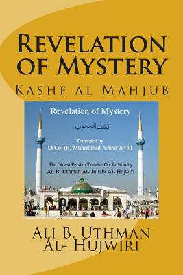 Revelation of Mystery: Kashf Al Mahjub - Al- Hujwiri, Ali B Uthman Al- Jullabi, and Javed, Lt Col (R) Muhammad Ashraf (Translated by)