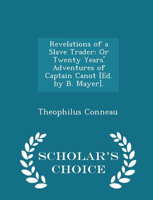 Revelations of a Slave Trader: Or Twenty Years' Adventures of Captain Canot [Ed. by B. Mayer]. - Scholar's Choice Edition - Conneau, Theophilus