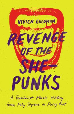 Revenge of the She-Punks: A Feminist Music History from Poly Styrene to Pussy Riot - Goldman, Vivien