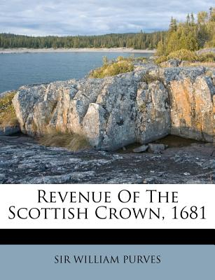 Revenue of the Scottish Crown, 1681 - Purves, William, Sir