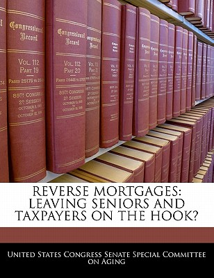 Reverse Mortgages: Leaving Seniors and Taxpayers on the Hook? - United States Congress Senate Special Co (Creator)