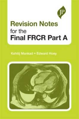 Revision Notes for the Final FRCR Part A - Mankad, Kshitij, and Hoey, Edward