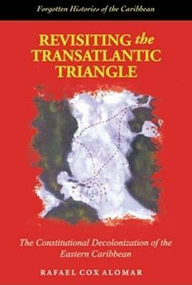Revisiting the Transatlantic Triangle: The Constitutional Decolonization of the Eastern Caribbean - Alomar, Raphael Cox