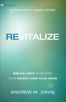 Revitalize: Biblical Keys to Helping Your Church Come Alive Again - Davis, Andrew M, and Dever, Mark (Foreword by)