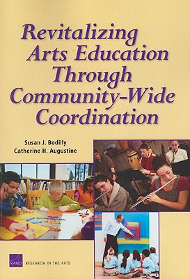 Revitalizing Arts Education Through Community-Wide Coordination - Bodilly, Susan J, and Augustine, Catherine H, and Zakaras, Laura
