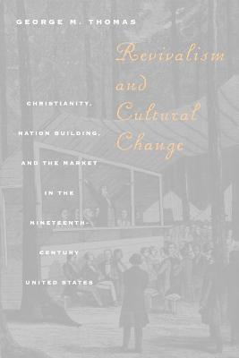 Revivalism and Cultural Change: Christianity, Nation Building, and the Market in the Nineteenth-Century United States - Thomas, George M
