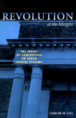 Revolution at the Margins: The Impact of Competition on Urban School Systems - Hess, Frederick M