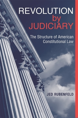 Revolution by Judiciary: The Structure of American Constitutional Law - Rubenfeld, Jed