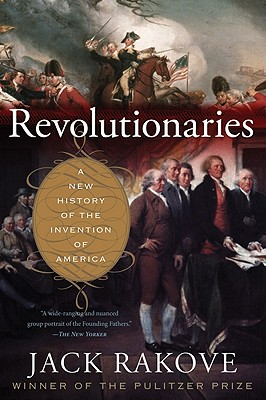 Revolutionaries: A New History of the Invention of America - Rakove, Jack