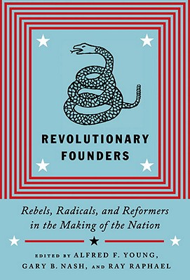 Revolutionary Founders: Rebels, Radicals, and Reformers in the Making of the Nation - Young, Alfred F (Editor), and Nash, Gary B (Editor), and Raphael, Ray (Editor)