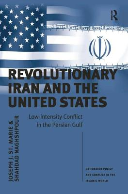Revolutionary Iran and the United States: Low-Intensity Conflict in the Persian Gulf - St Marie, Joseph J., and Naghshpour, Shahdad, and Kalpakian, Jack, Professor (Series edited by)