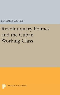 Revolutionary Politics and the Cuban Working Class - Zeitlin, Maurice