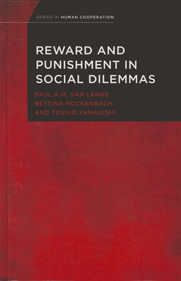 Reward and Punishment in Social Dilemmas - Van Lange, Paul A M (Editor), and Rockenbach, Bettina (Editor), and Yamagishi, Toshio (Editor)