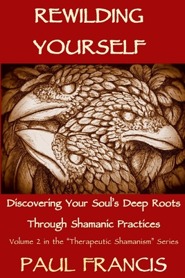 Rewilding Yourself: Discovering Your Soul's Deep Roots Through Shamanic Practices - Francis, Paul