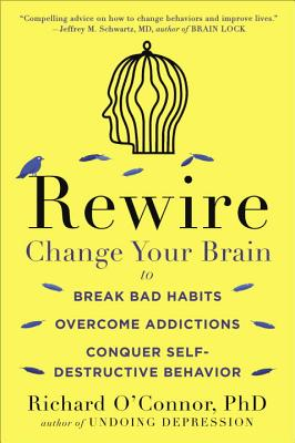 Rewire: Change Your Brain to Break Bad Habits, Overcome Addictions, Conquer Self-Destructive Behavior - O'Connor, Richard