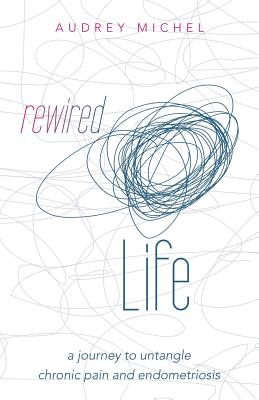Rewired Life: A Journey to Untangle Chronic Pain and Endometriosis - Michel, Audrey