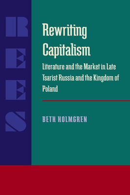 Rewriting Capitalism: Literature and the Market in Late Tsarist Russia and the Kingdom of Poland - Holmgren, Beth
