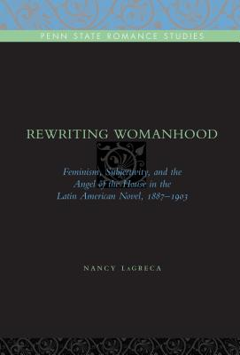 Rewriting Womanhood: Feminism, Subjectivity, and the Angel of the House in the Latin American Novel, 1887-1903 - Lagreca, Nancy
