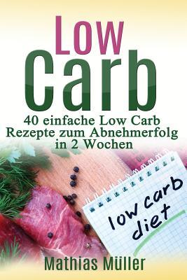Rezepte Ohne Kohlenhydrate - 40 Einfache Low Carb Rezepte Zum Abnehmerfolg in Nur 2 Wochen - Muller, Mathias
