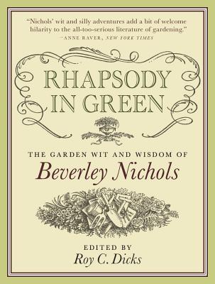 Rhapsody in Green: The Garden Wit and Wisdom of Beverley Nichols - Dicks, Roy C (Editor), and Nichols, Beverley