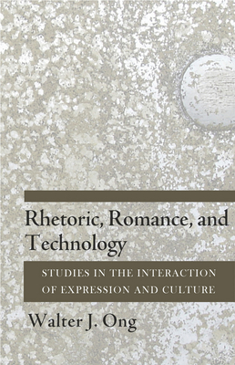 Rhetoric, Romance, and Technology: Studies in the Interaction of Expression and Culture - Ong, Walter J, S.J.