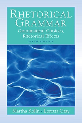 Rhetorical Grammar: Grammatical Choices, Rhetorical Effects - Kolln, Martha J, and Gray, Loretta S
