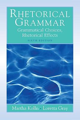 Rhetorical Grammar: Grammatical Choices, Rhetorical Effects - Kolln, Martha J, and Gray, Loretta S
