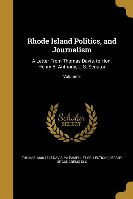 Rhode Island Politics, and Journalism: A Letter from Thomas Davis, to Hon. Henry B. Anthony, U.S. Senator; Volume 2 - Davis, Thomas 1806-1895, and Ya Pamphlet Collection (Library of Congr (Creator)