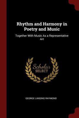 Rhythm and Harmony in Poetry and Music: Together with Music as a Representative Art - Raymond, George Lansing