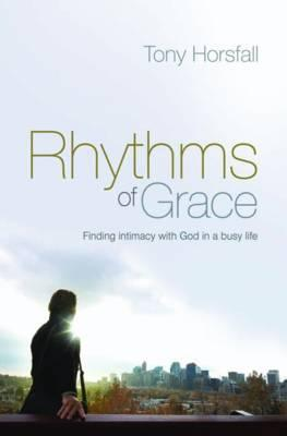 Rhythms of Grace: Finding intimacy with God in a busy life - Horsfall, Tony