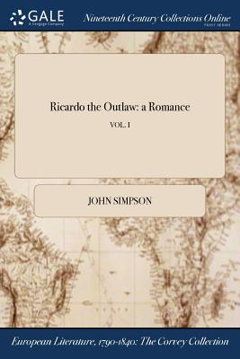Ricardo the Outlaw: A Romance; Vol. I - Simpson, John