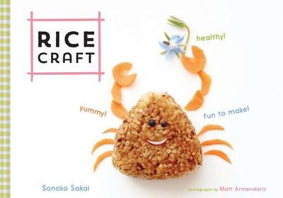 Rice Craft: Yummy! Healthy! Fun to Make! - Sakai, Sonoko, and Armendariz, Matt (Photographer)