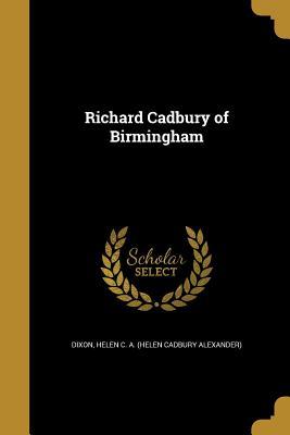 Richard Cadbury of Birmingham - Dixon, Helen C a (Helen Cadbury Alexan (Creator)