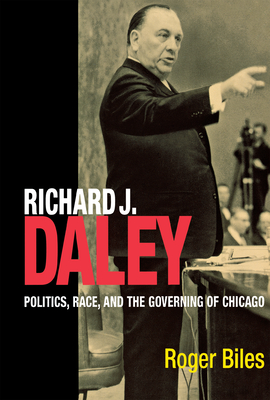 Richard J Daley: Politics, Race, and the Governing of Chicago - Biles, Roger