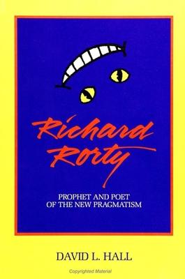 Richard Rorty: Prophet and Poet of the New Pragmatism - Hall, David L