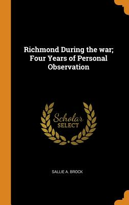 Richmond During the War; Four Years of Personal Observation - Brock, Sallie a