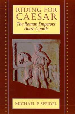 Riding for Caesar: The Roman Emperors' Horse Guard - Speidel, Michael P