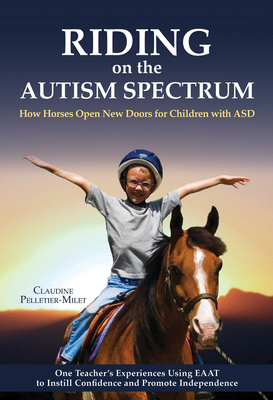 Riding on the Autism Spectrum: How Horses Open New Doors for Children with ASD: One Teacher's Experiences Using EAAT to Instill Confidence and Promote Independence - Pelletier-Milet, Claudine, and Walser, David (Translated by)