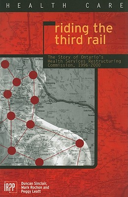 Riding the Third Rail: The Story of Ontario's Health Services Restructuring Commission, 1996-2000 - Sinclair, Duncan, and Rochon, Mark, and Leatt, Peggy
