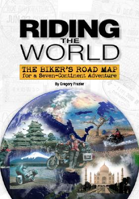 Riding the World: The Biker's Road Map for a Seven-Continent Adventure - Frazier, Gregory W, Dr.