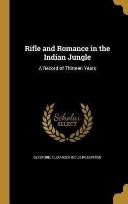 Rifle and Romance in the Indian Jungle: A Record of Thirteen Years - Glasfurd, Alexander Inglis Robertson (Creator)