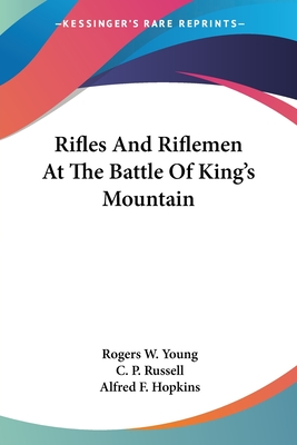 Rifles and Riflemen at the Battle of King's Mountain - Young, Rogers W, and Russell, C P, and Hopkins, Alfred F