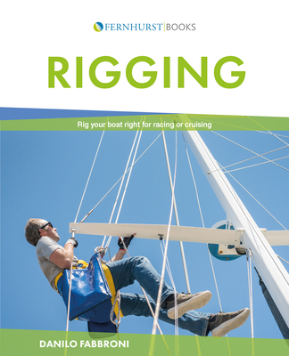 Rigging: Everything You Always Wanted to Know about the Ropes and the Rigging, the Winches and the Mast of a Cruising or Racing Boat - Fabbroni, Danilo, and Drayton, Martyn (Translated by)