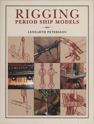 Rigging Period Ship Models: A Step-By-Step Guide to the Intracacies of the Square-Rig - Petersson, Lennarth