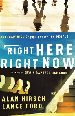 Right Here, Right Now: Everyday Mission for Everyday People - Hirsch, Alan, and Ford, Lance, and McManus, Erwin (Foreword by)