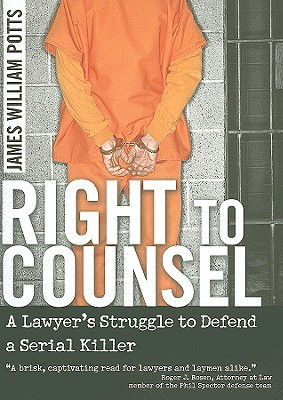Right to Counsel: A Lawyer's Struggle to Defend a Serial Killer - Potts, James William