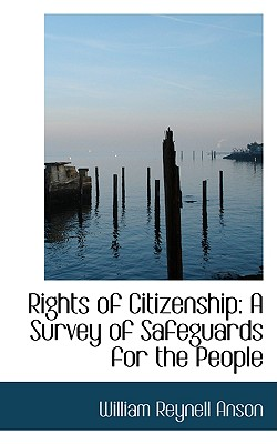 Rights of Citizenship: A Survey of Safeguards for the People - Anson, William Reynell, Sir