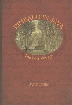 Rimbaud in Java: The Lost Voyage - James, Jamie
