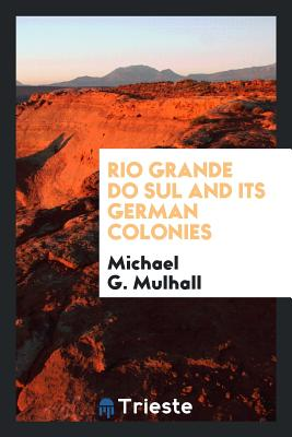 Rio Grande Do Sul and Its German Colonies - Mulhall, Michael G