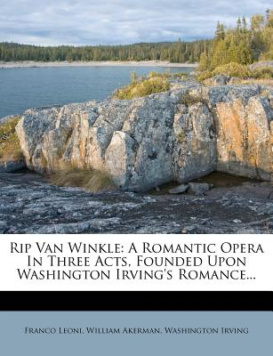 Rip Van Winkle: A Romantic Opera in Three Acts, Founded Upon Washington Irving's Romance - Leoni, Franco, and Akerman, William, and Irving, Washington
